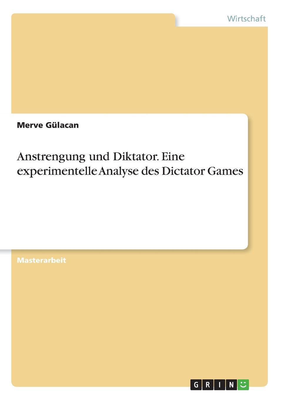 Anstrengung und Diktator. Eine experimentelle Analyse des Dictator Games Masterarbeit aus dem Jahr 2016 im Fachbereich BWL...