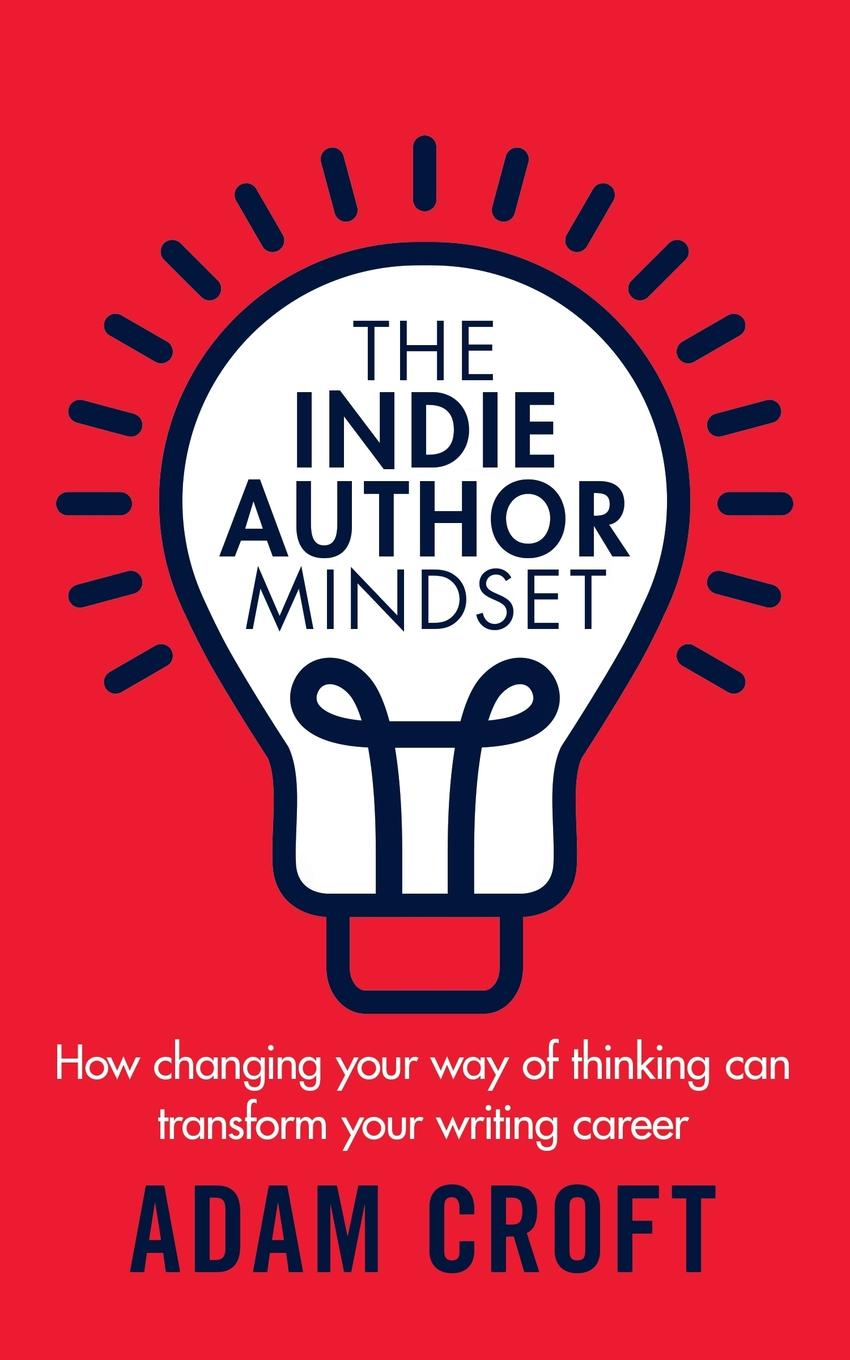 Adam L Croft The Indie Author Mindset. How changing your way of thinking can transform your writing career brian tracy change your thinking change your life how to unlock your full potential for success and achievement