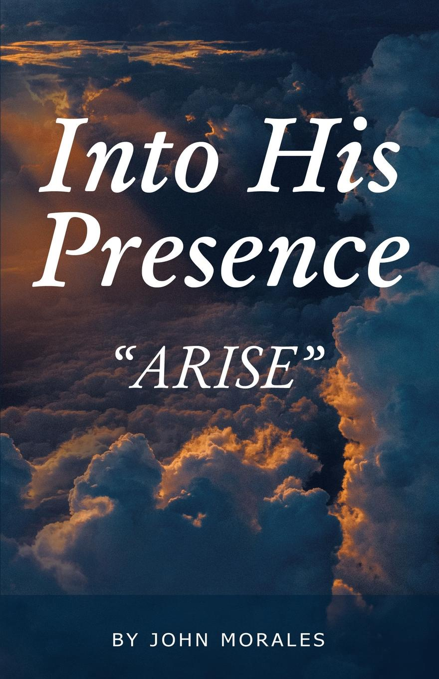 John Morales Into His Presence. Arise living in his glorious presence
