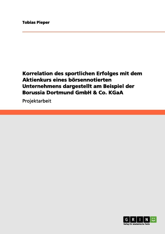 Korrelation des sportlichen Erfolges mit dem Aktienkurs eines borsennotierten Unternehmens dargestellt am Beispiel der Borussia Dortmund GmbH . Co. KGaA Projektarbeit aus dem Jahr 2011 im Fachbereich BWL - Bank, Brse...