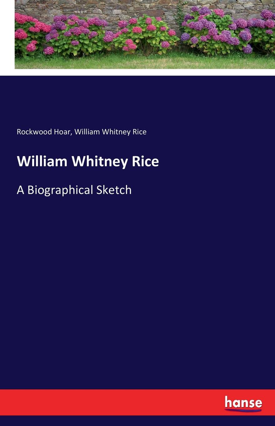 Rockwood Hoar, William Whitney Rice William Whitney Rice sketch of the life and character of rutherford b hayes also a biographical sketch of william a wheeler