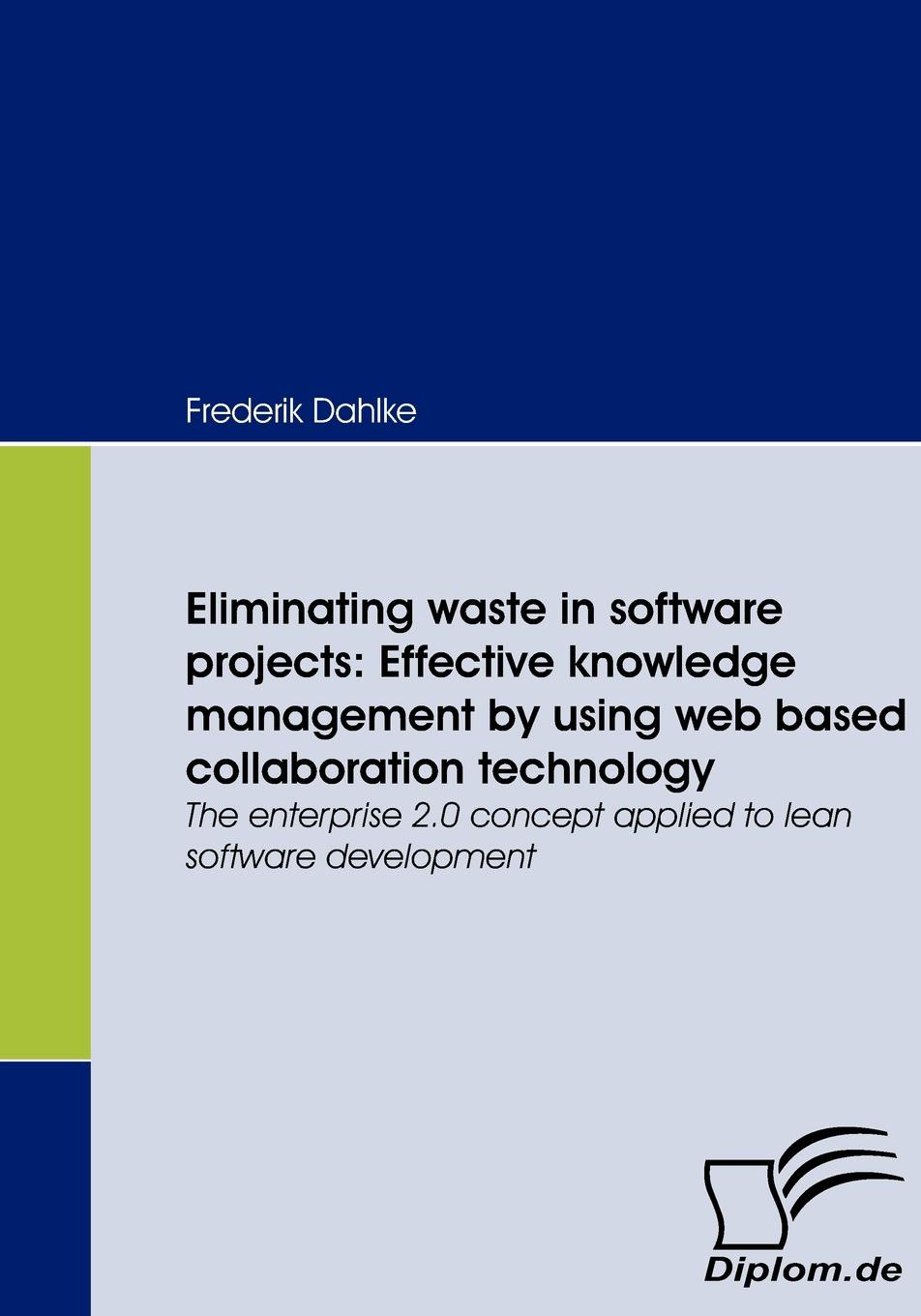 Frederik Dahlke Eliminating waste in software projects. Effective knowledge management by using web based collaboration technology mohamed msoroka project design and management knowledge and project management skills