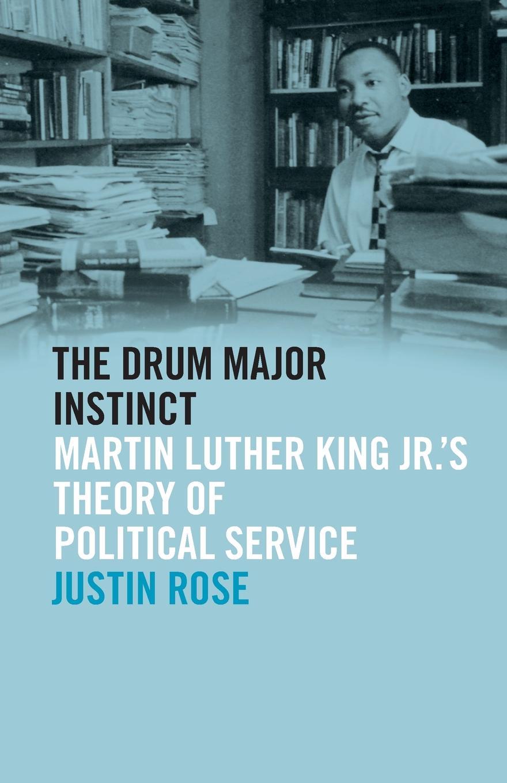 Justin Rose Drum Major Instinct. Martin Luther King Jr..s Theory of Political Service все цены