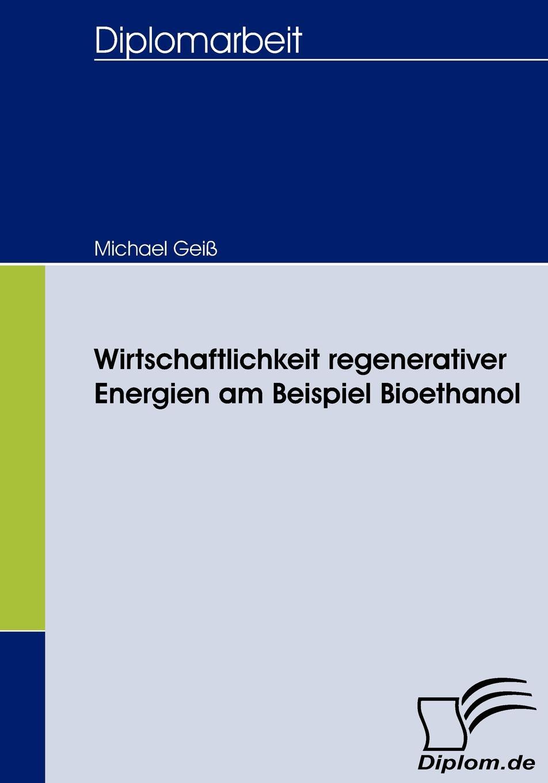 Michael Geiß Wirtschaftlichkeit regenerativer Energien am Beispiel Bioethanol недорого