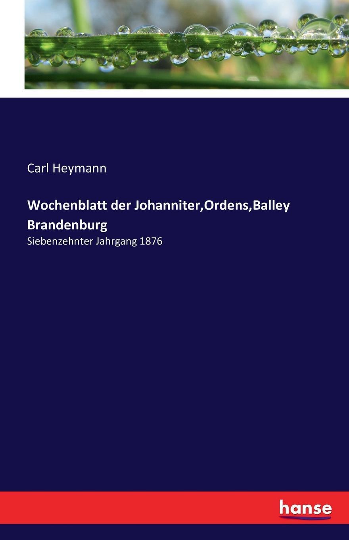 Carl Heymann Wochenblatt der Johanniter,Ordens,Balley Brandenburg karl julius weber das ritterwesen und die templer johanniter und marianer vol 2 oder deutsch ordens ritter insbesondere classic reprint