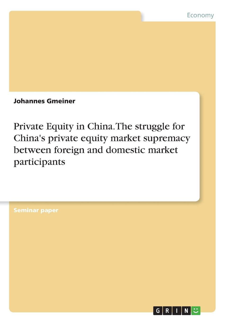 Johannes Gmeiner Private Equity in China. The struggle for China.s private equity market supremacy between foreign and domestic market participants