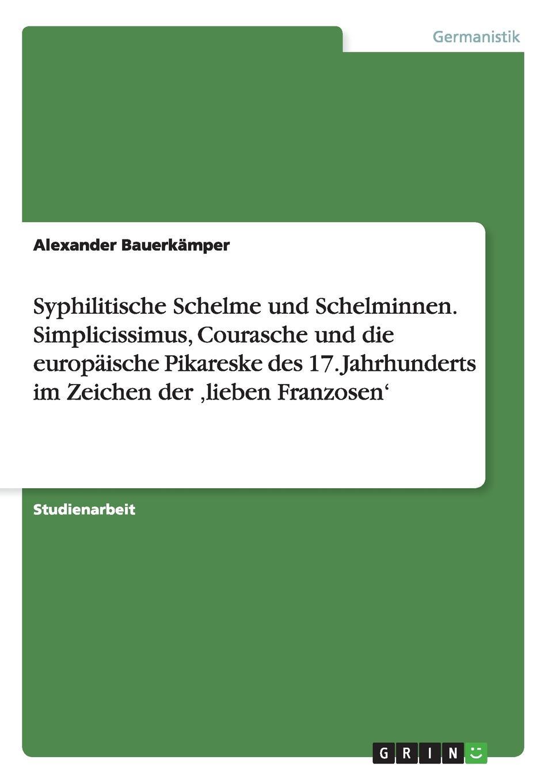 Alexander Bauerkämper Syphilitische Schelme und Schelminnen. Simplicissimus, Courasche die europaische Pikareske des 17. Jahrhunderts im Zeichen der .lieben Franzosen.