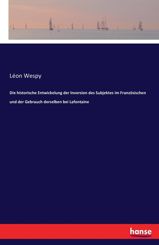 Léon Wespy Die historische Entwickelung der Inversion des Subjektes im Franzosischen und der Gebrauch derselben bei Lafontaine f köditz die entwickelung des lat verbums caporo und der dazu gehorigen wortsippe im franzosischen german edition