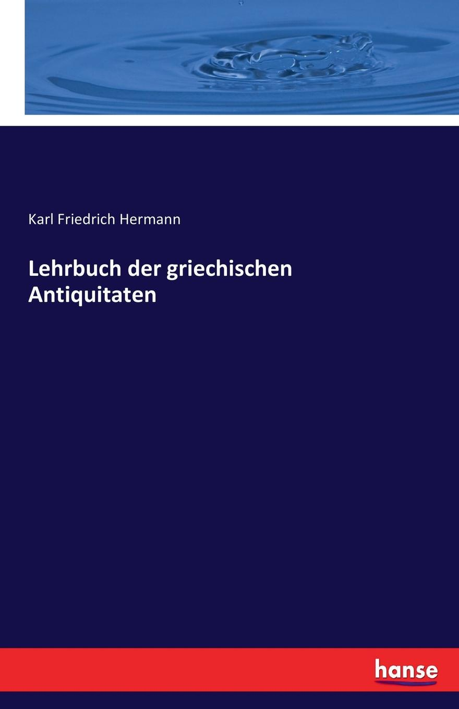 Karl Friedrich Hermann Lehrbuch der griechischen Antiquitaten hermann karl friedrich lehrbuch der griechischen antiquitaten