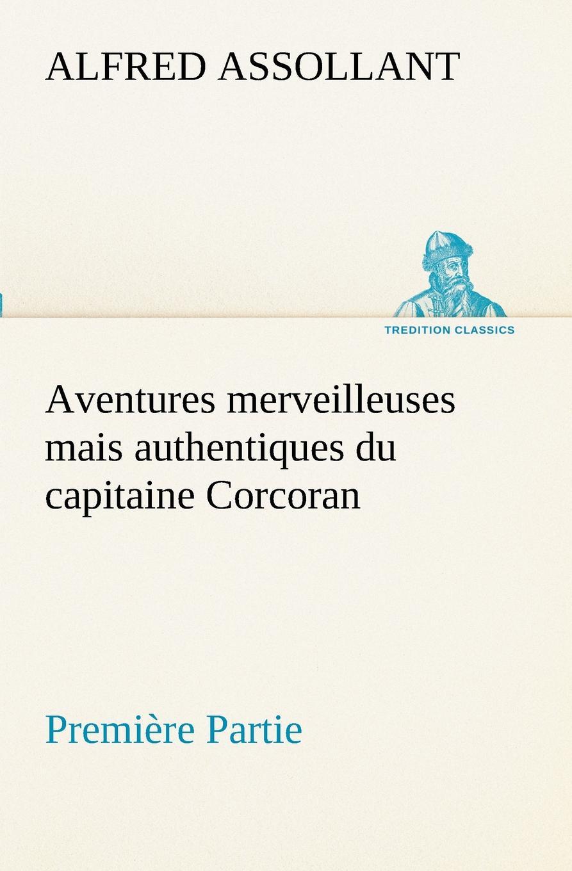 Alfred Assollant Aventures merveilleuses mais authentiques du capitaine Corcoran, Premiere Partie alfred assollant aventures merveilleuses mais authentiques du capitaine corcoran deuxieme partie