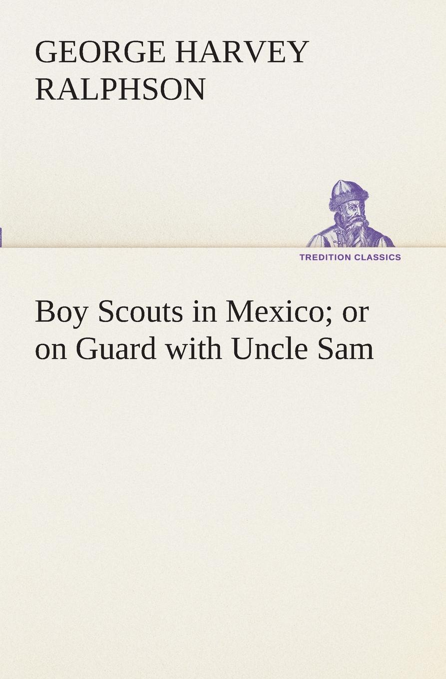 G. Harvey (George Harvey) Ralphson Boy Scouts in Mexico or on Guard with Uncle Sam ralphson george harvey boy scouts in the canal zone or the plot against uncle sam