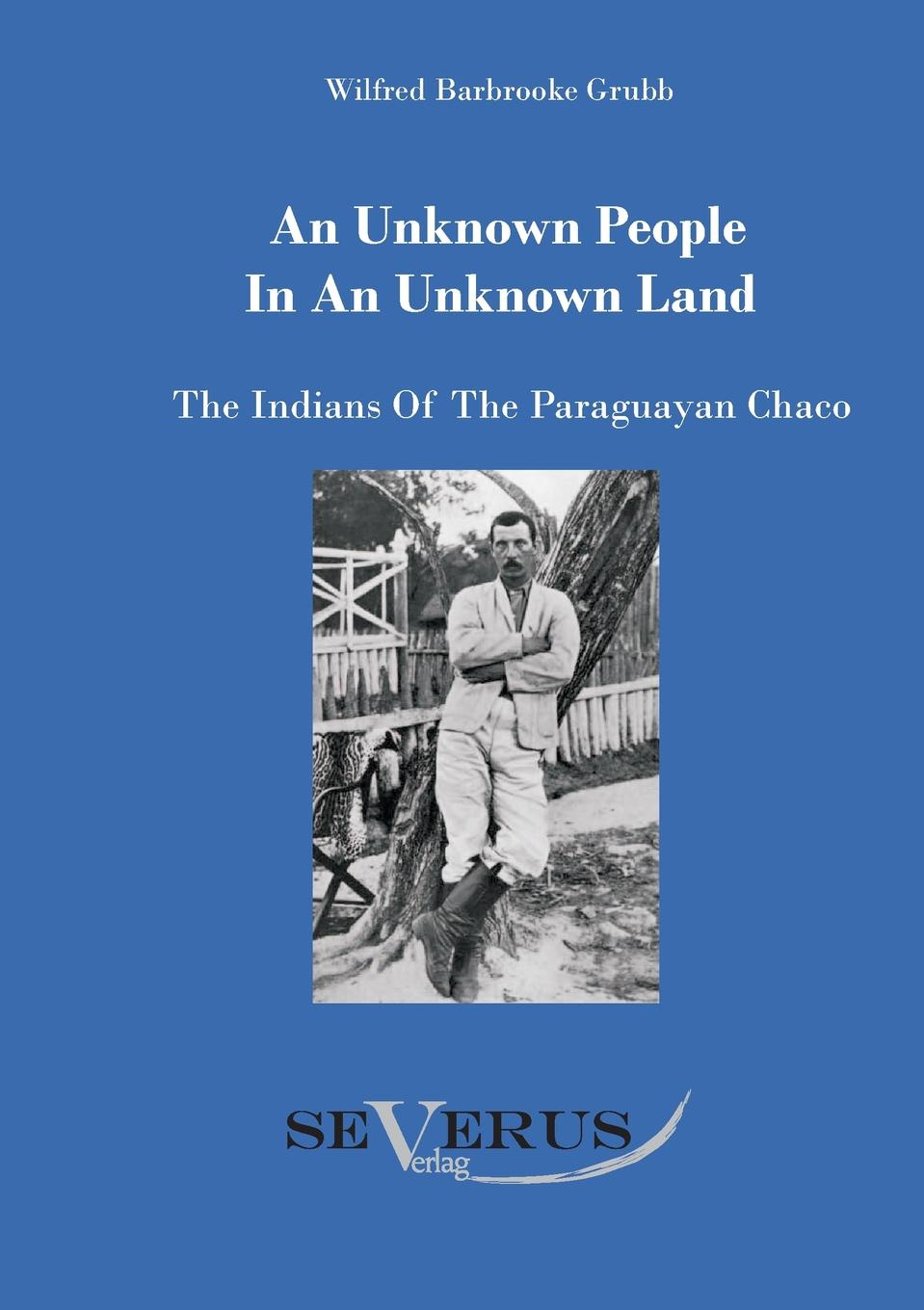 Wilfried Barbrooke Grubb An Unknown People in an Unknown Land. The Indians of the Paraguayan Chaco dobrizhoffer martin an account of the abipones an equestrian people of paraguay 2 of 3