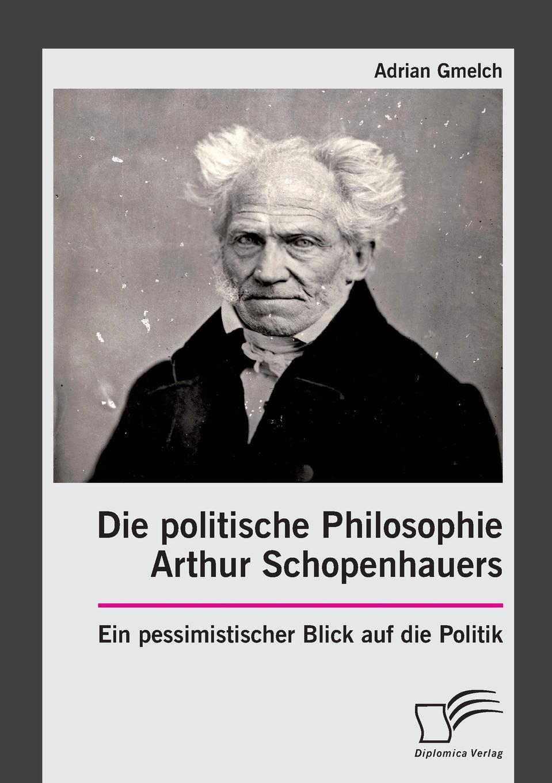 Adrian Gmelch Die politische Philosophie Arthur Schopenhauers. Ein pessimistischer Blick auf die Politik adrian gmelch die politische philosophie arthur schopenhauers ein pessimistischer blick auf die politik