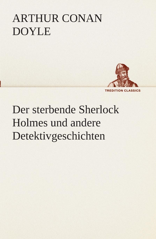 Arthur Conan Doyle Der sterbende Sherlock Holmes und andere Detektivgeschichten