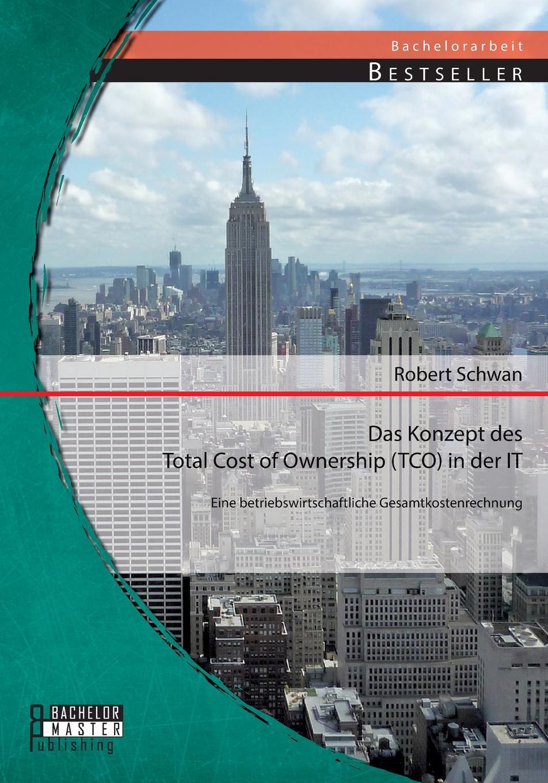 Robert Schwan Das Konzept des Total Cost of Ownership (TCO) in der IT. Eine betriebswirtschaftliche Gesamtkostenrechnung цена