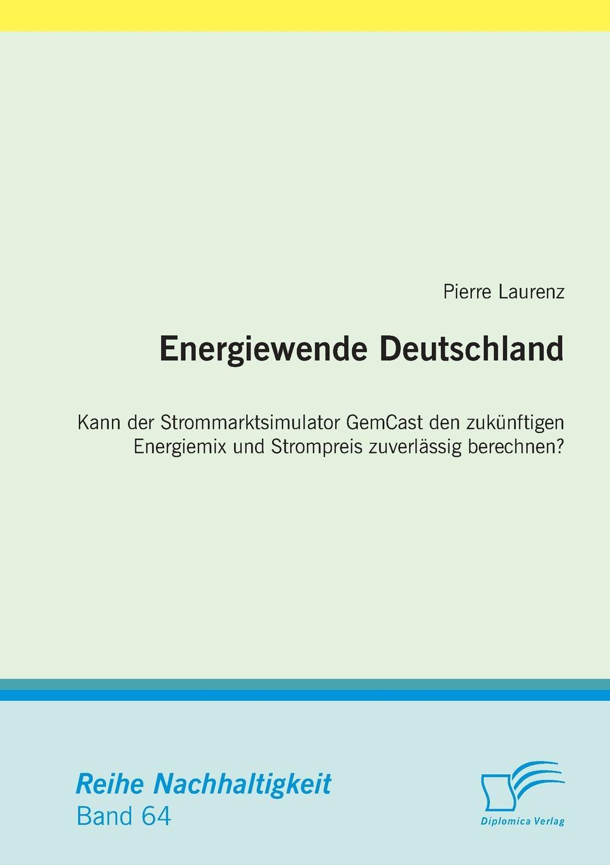 Pierre Laurenz Energiewende Deutschland. Kann der Strommarktsimulator GemCast den zukunftigen Energiemix und Strompreis zuverlassig berechnen. jürgen duckert die energiewende