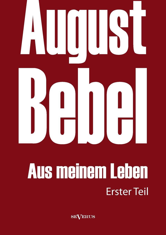 August Bebel August Bebel. Aus Meinem Leben. Autobiographie in Drei Teilen. Erster Teil kluhs franz august bebel der mann und sein werk