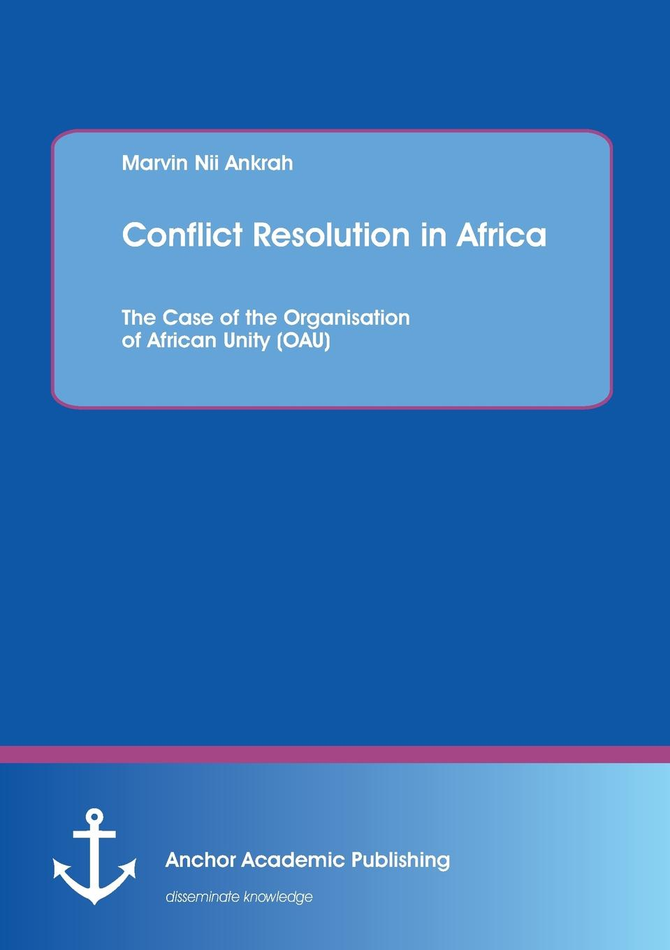 Marvin Nii Ankrah Conflict Resolution in Africa. The Case of the Organisation of African Unity (OAU) academic freedom in africa
