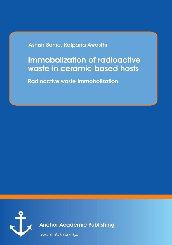 Ashish Bohre Immobolization of Radioactive Waste in Ceramic Based Hosts. Radioactive Waste Immobolization kevin henke arsenic environmental chemistry health threats and waste treatment