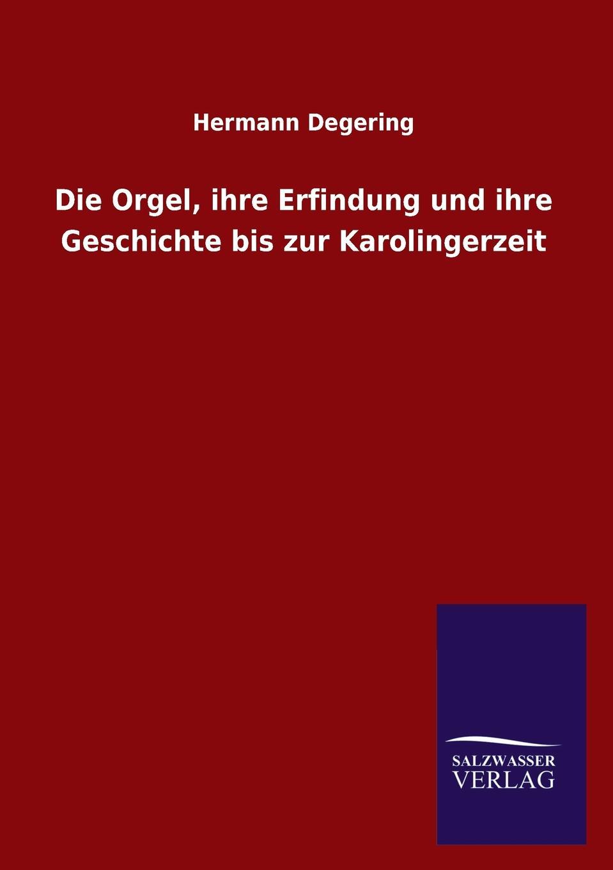 Hermann Degering Die Orgel, Ihre Erfindung Und Ihre Geschichte Bis Zur Karolingerzeit