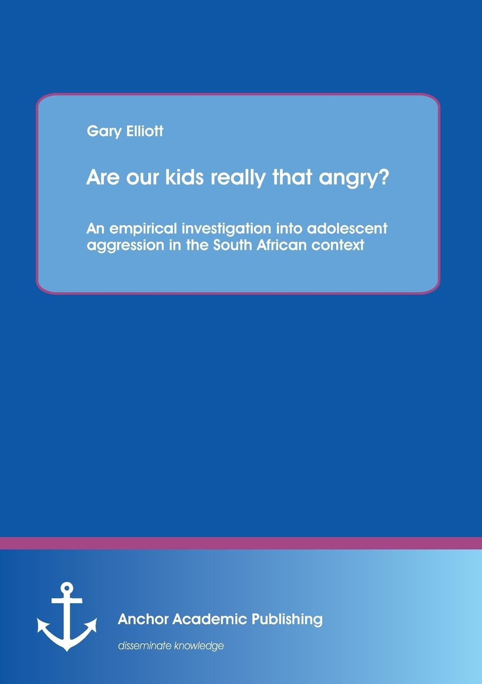 Garry Elliott Are Our Kids Really That Angry. an Empirical Investigation Into Adolescent Aggression in the South African Context недорго, оригинальная цена