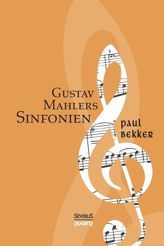 Paul Bekker Gustav Mahlers Sinfonien paul bekker oskar fried sein werden und schaffen classic reprint
