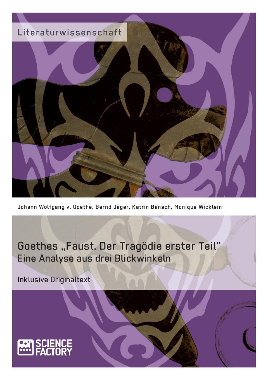 Фото - Katrin Bänsch, Monique Wicklein, Bernd Jäger Goethes .Faust. Der Tragodie erster Teil. Eine Analyse aus drei Blickwinkeln faust