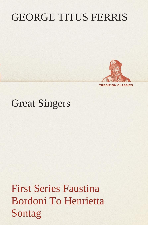 George T. (George Titus) Ferris Great Singers, First Series Faustina Bordoni To Henrietta Sontag george titus ferris great singers malibran to titiens