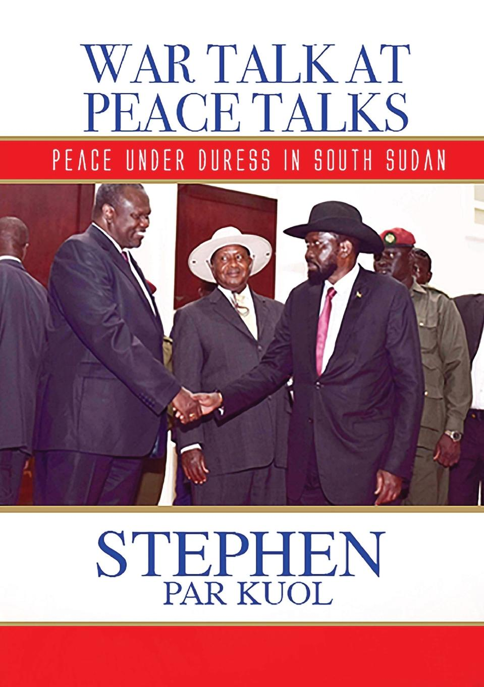 STEPHEN PAR KUOL WAR TALK AT PEACE TALKS. PEACE UNDER DURESS IN SOUTH SUDAN phlebotomine sand flies of central sudan