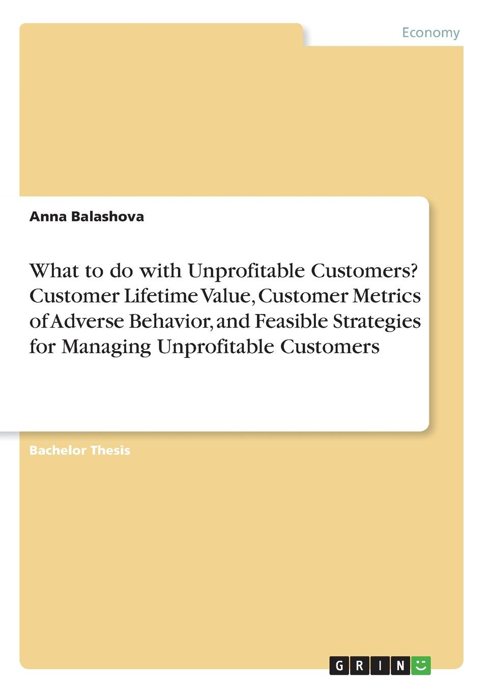 Anna Balashova What to do with Unprofitable Customers. Customer Lifetime Value, Customer Metrics of Adverse Behavior, and Feasible Strategies for Managing Unprofitable Customers kevin kaiser the blue line imperative what managing for value really means
