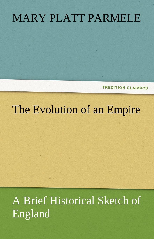 Mary Platt Parmele The Evolution of an Empire. A Brief Historical Sketch of England все цены