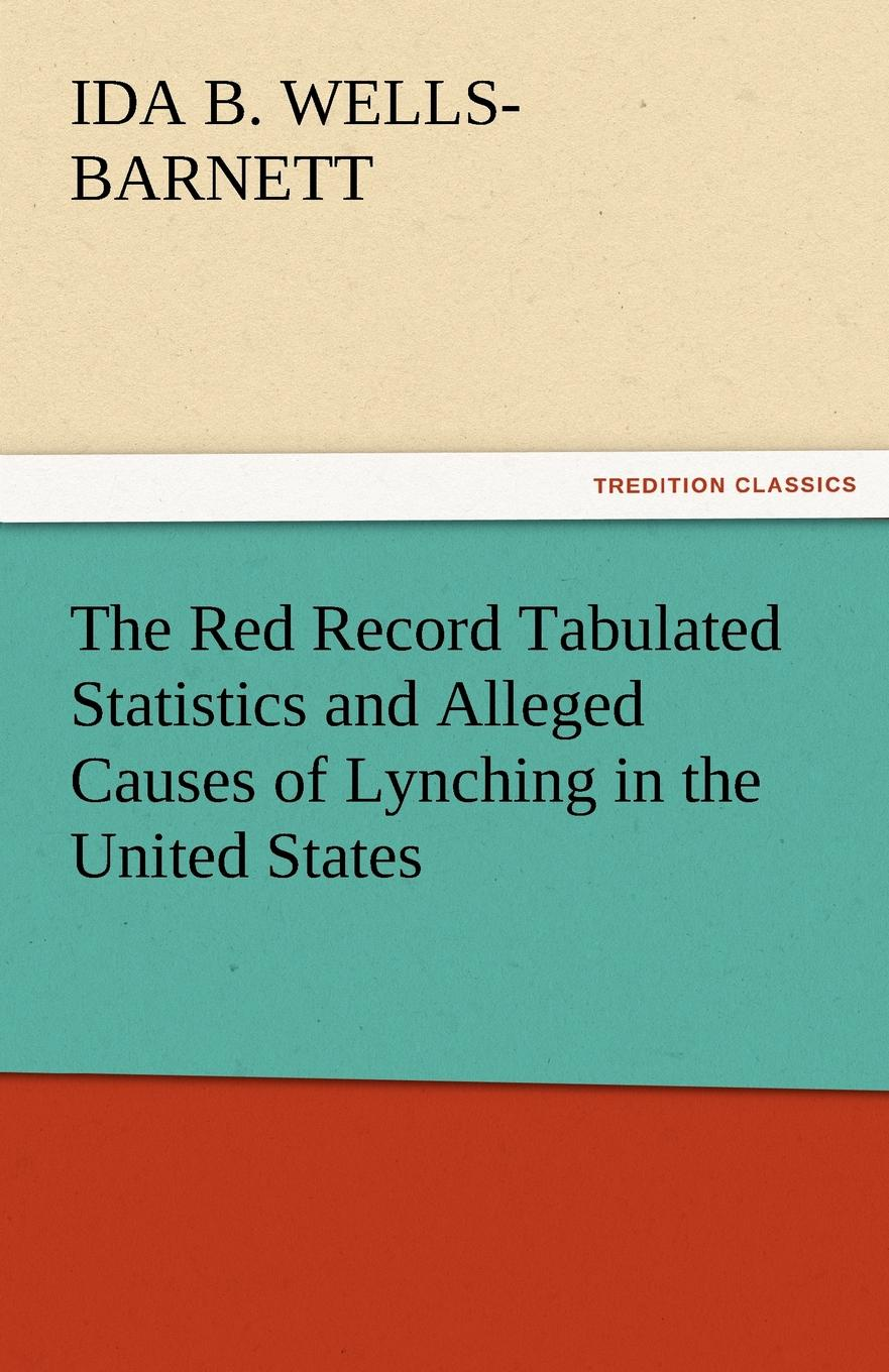 Ida B. Wells-Barnett The Red Record Tabulated Statistics and Alleged Causes of Lynching in the United States ida b wells barnett the red record