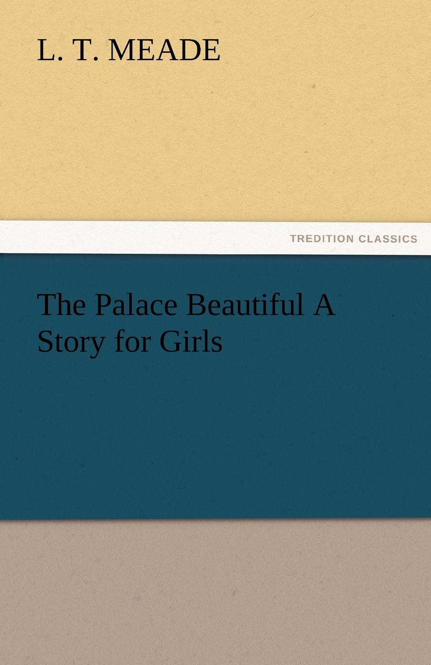 L. T. Meade The Palace Beautiful A Story for Girls meade l t a world of girls the story of a school