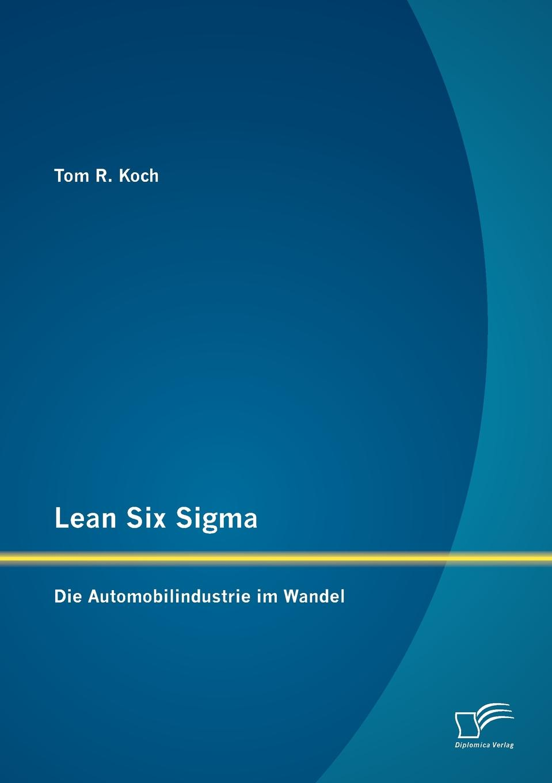 Tom R. Koch Lean Six Sigma. Die Automobilindustrie im Wandel best practices in lean six sigma process improvement