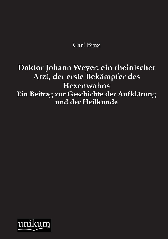 Carl Binz Doktor Johann Weyer. Ein Rheinischer Arzt, Der Erste Bekampfer Des Hexenwahns diefenbach johann der hexenwahn vor und nach der glaubensspaltung in deutschland german edition