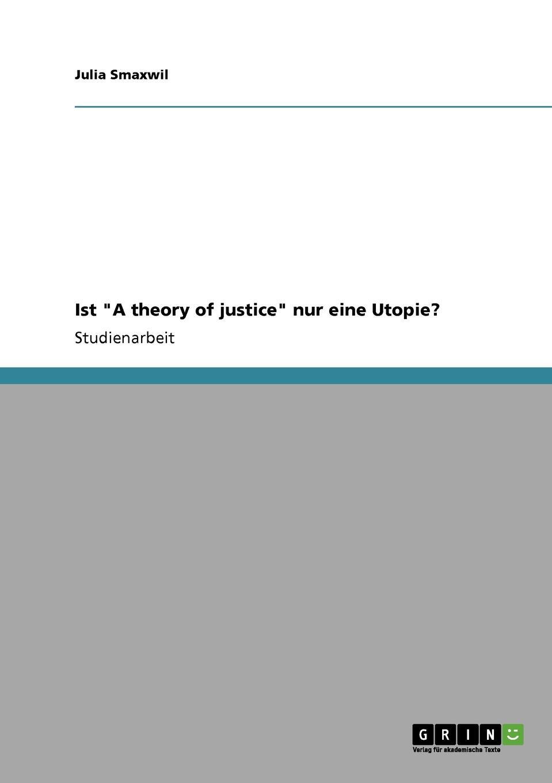 Julia Smaxwil Ist A theory of justice nur eine Utopie. denise engel die kontraktualistischen elemente in john rawls theorie der gerechtigkeit als fairness