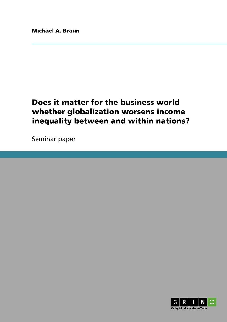Michael A. Braun Does it matter for the business world whether globalization worsens income inequality between and within nations. globalization and literature