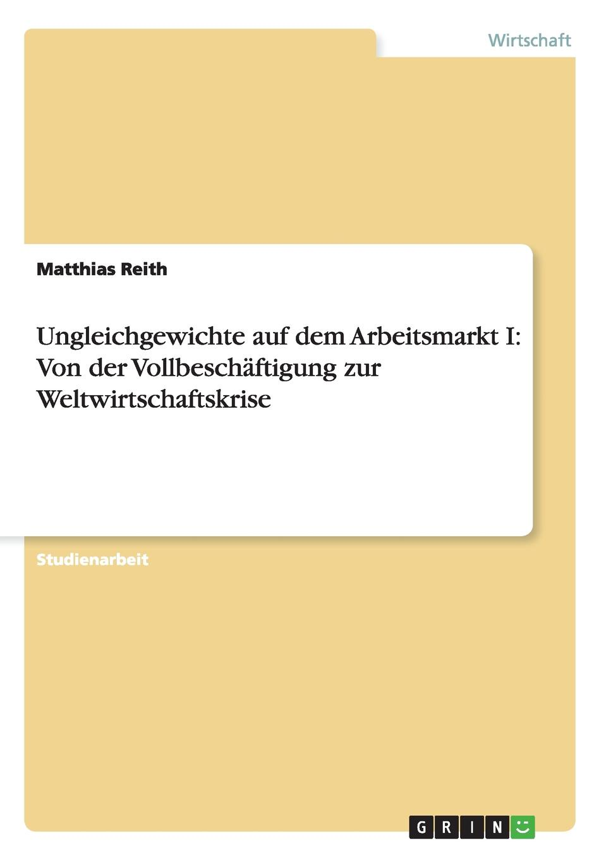 Matthias Reith Ungleichgewichte auf dem Arbeitsmarkt I. Von der Vollbeschaftigung zur Weltwirtschaftskrise thorsten holzmayr schrenk makrookonomische ansatze zur bekampfung der arbeitslosigkeit