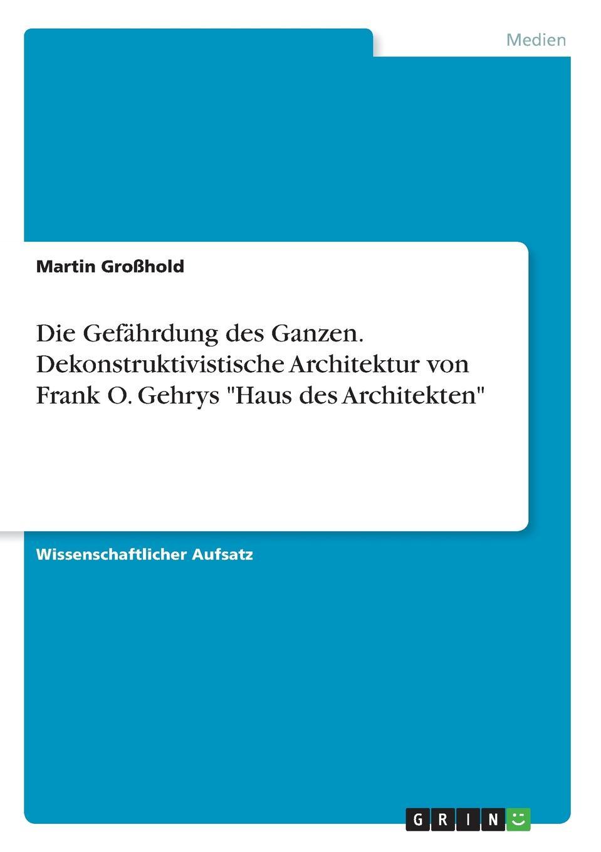 Martin Großhold Die Gefahrdung des Ganzen. Dekonstruktivistische Architektur von Frank O. Gehrys