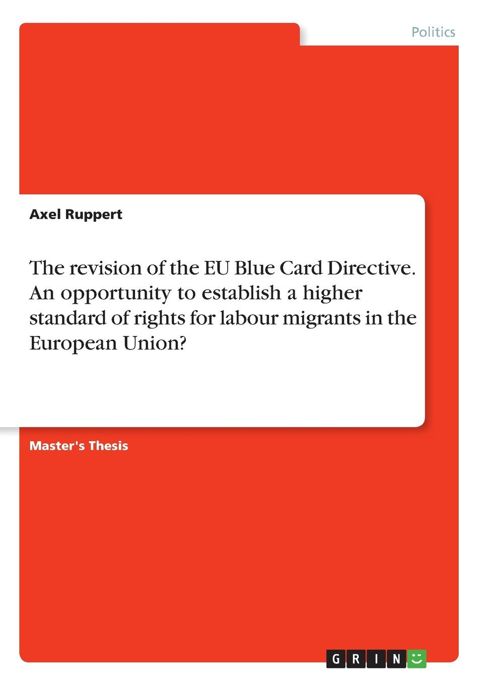 Axel Ruppert The revision of the EU Blue Card Directive. An opportunity to establish a higher standard of rights for labour migrants in the European Union. the making of labour law in europe