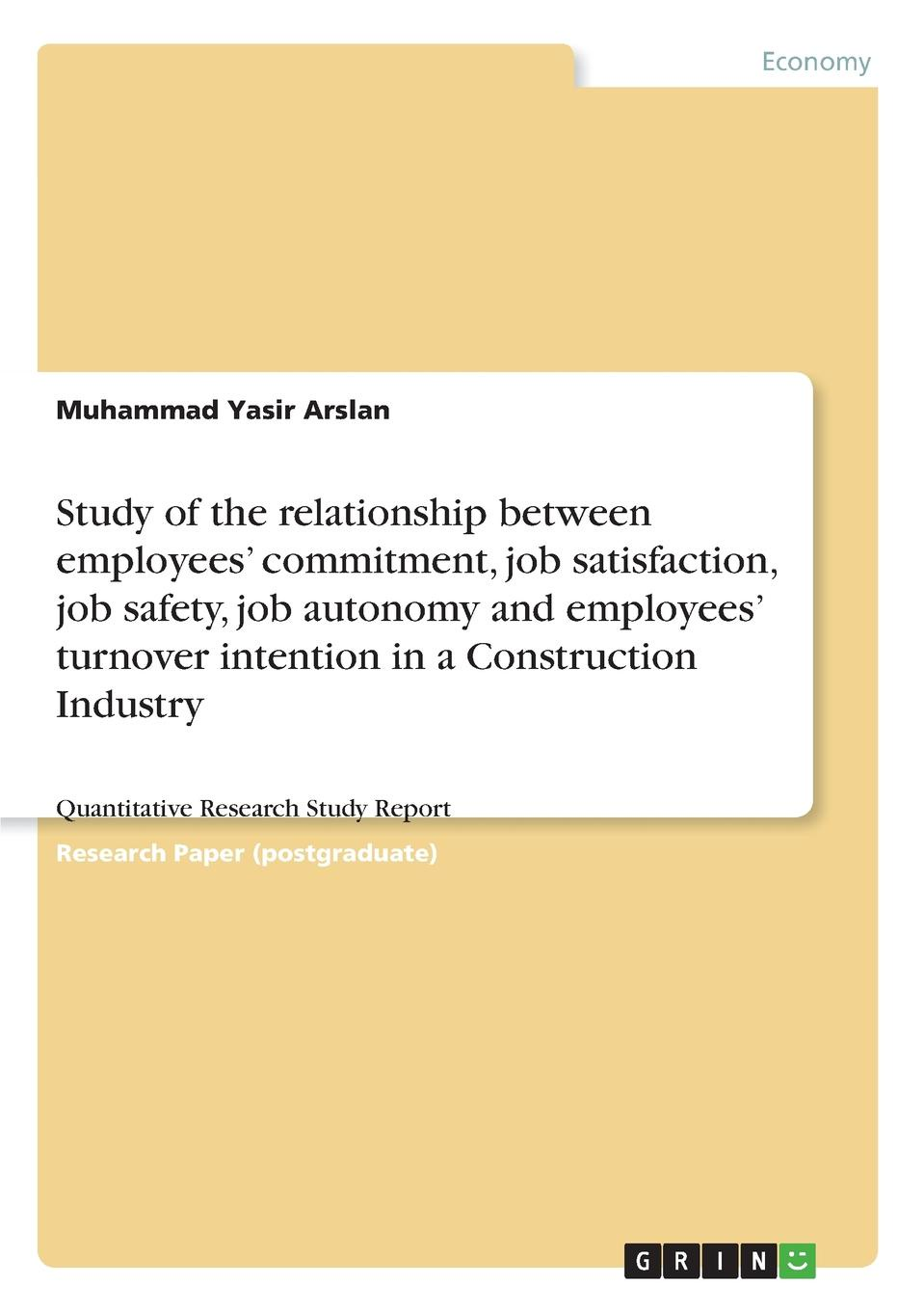Muhammad Yasir Arslan Study of the relationship between employees. commitment, job satisfaction, job safety, job autonomy and employees. turnover intention in a Construction Industry occupational stress and job satisfaction in a public enterprise