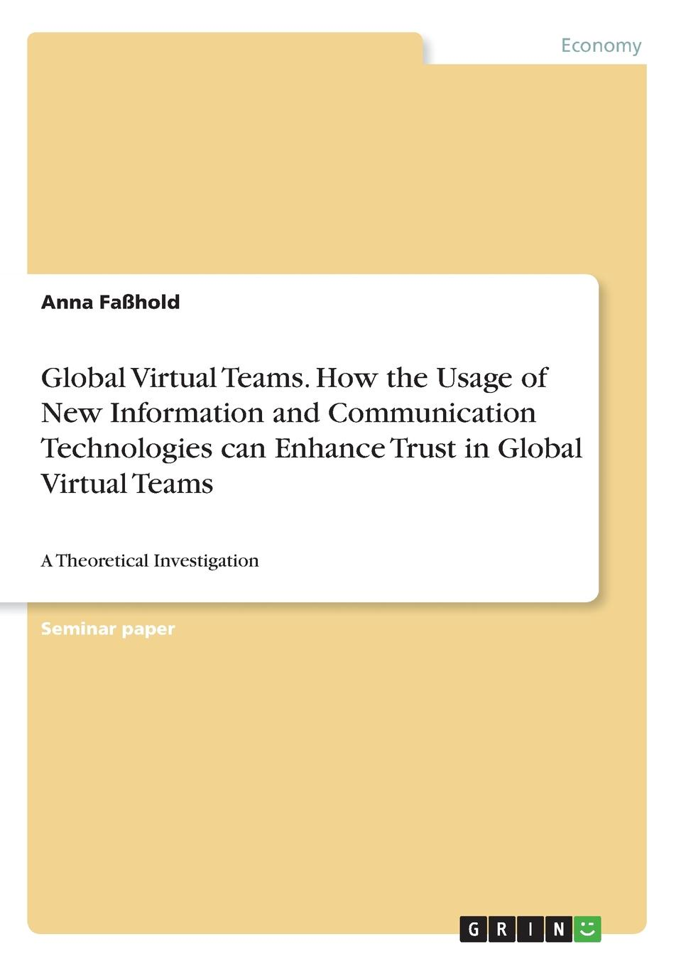 Anna Faßhold Global Virtual Teams. How the Usage of New Information and Communication Technologies can Enhance Trust in Global Virtual Teams jordan d lewis trusted partners how companies build mutual trust and win together