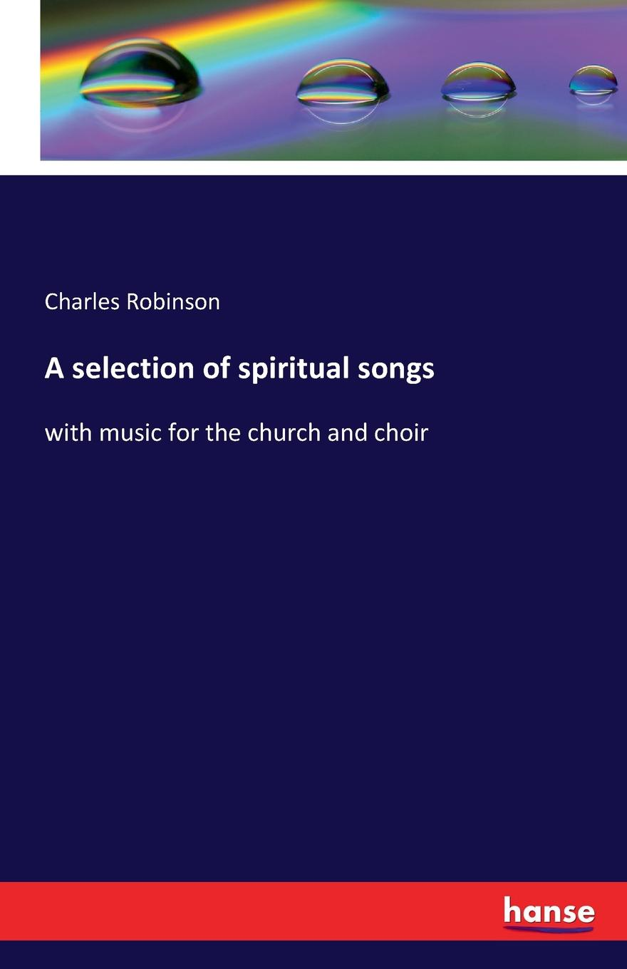 Charles Robinson A selection of spiritual songs church of the brethren a collection of psalms hymns and spiritual songs