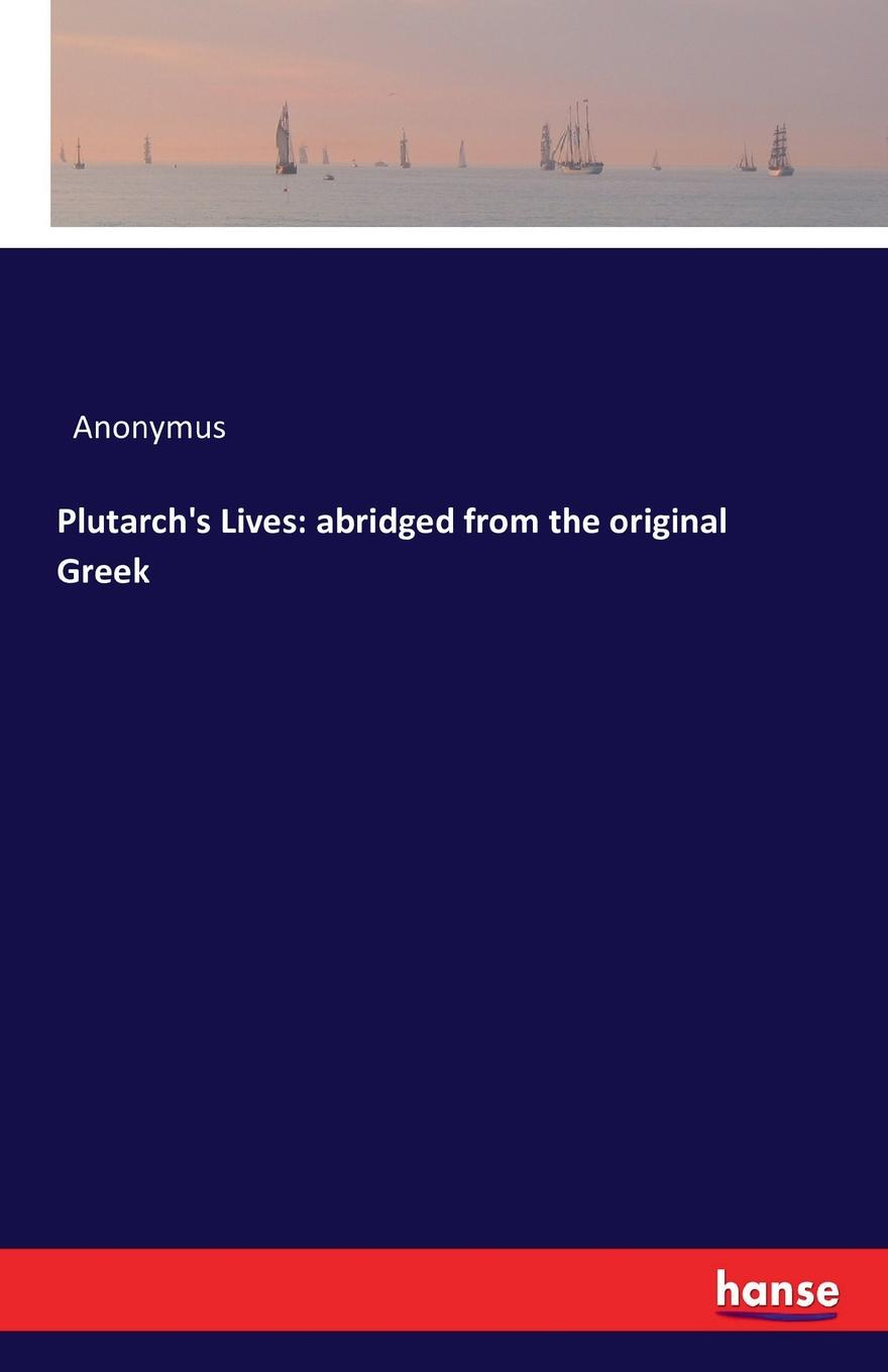 Anonymus Plutarch.s Lives. abridged from the original Greek the age of alexander nine greek lives