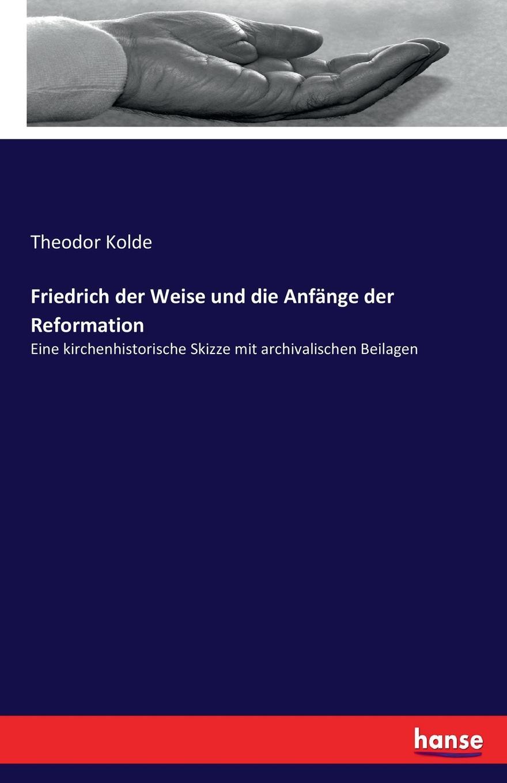 Theodor Kolde Friedrich der Weise und die Anfange der Reformation christian wilhelm franz walch entwurf einer vollstandigen historie der kezereien spaltungen und religionsstreitigkeiten bis auf die zeiten der reformation t 10