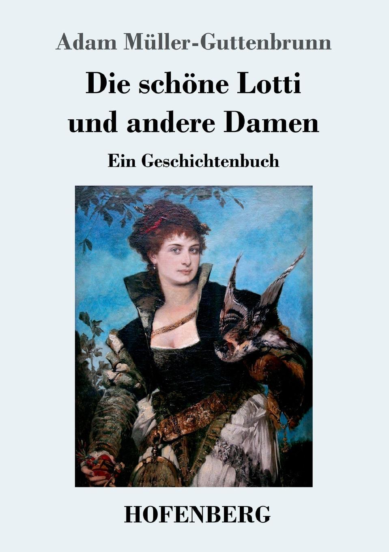 Adam Müller-Guttenbrunn Die schone Lotti und andere Damen antje schöne hans joachim schönwald stefanie breitzke der spaziergang des dandy durch die zeit