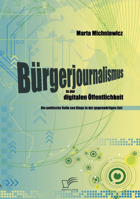 Marta Michniewicz Burgerjournalismus in der digitalen Offentlichkeit. Die politische Rolle von Blogs in der gegenwartigen Zeit blogs