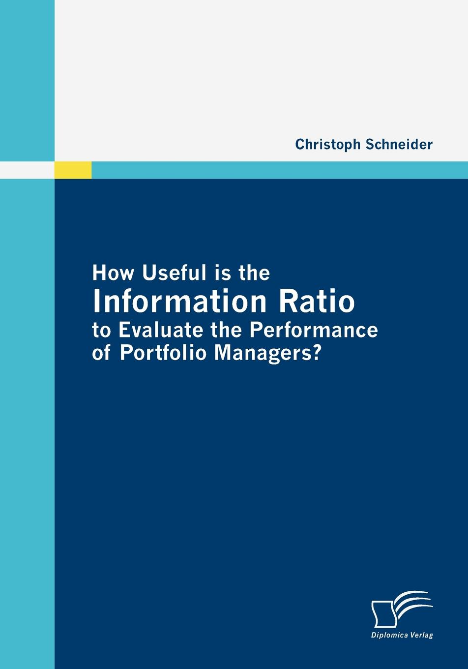 Christoph Schneider How Useful is the Information Ratio to Evaluate the Performance of Portfolio Managers. e stavetski j managing hedge fund managers quantitative and qualitative performance measures