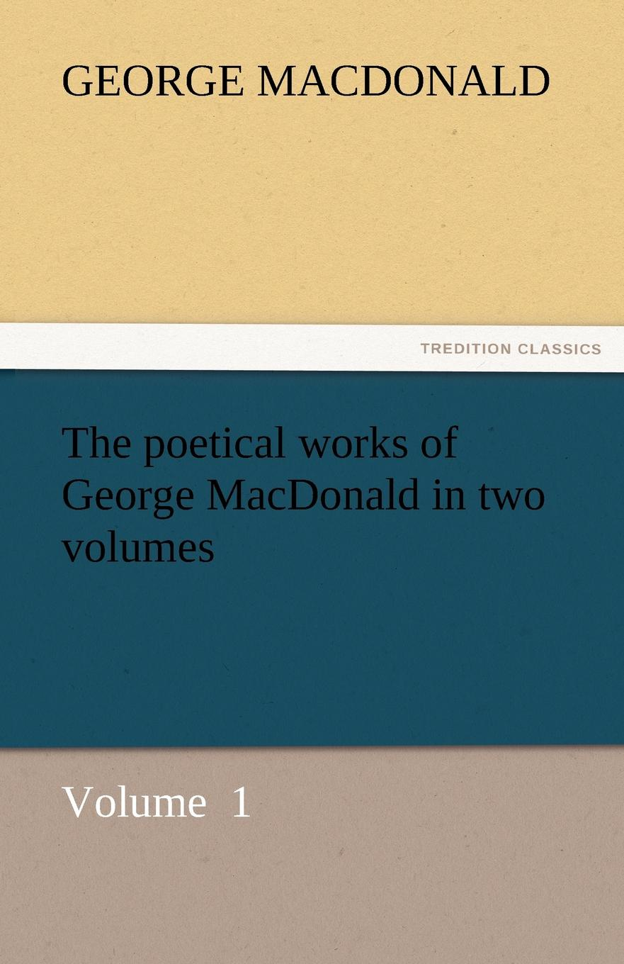 MacDonald George The Poetical Works of George MacDonald in Two Volumes
