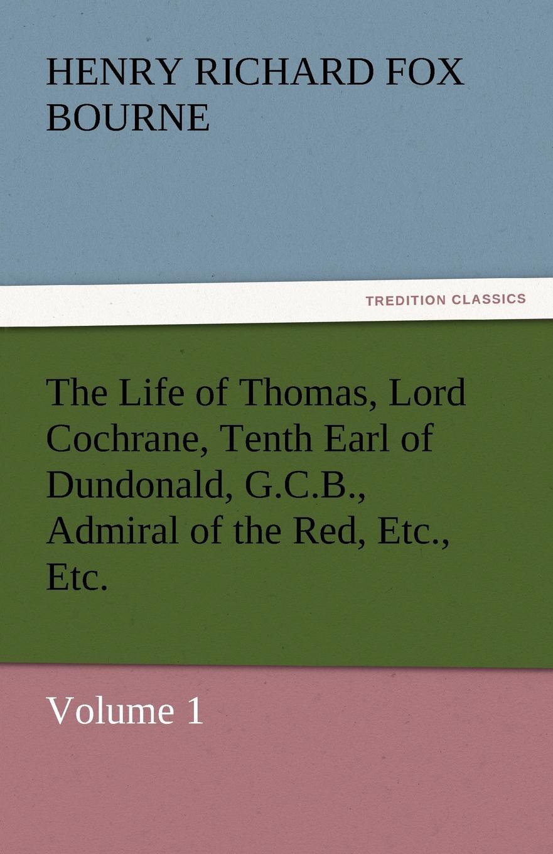Henry Richard Fox Bourne The Life of Thomas, Lord Cochrane, Tenth Earl of Dundonald, G.C.B., Admiral of the Red, Etc., Etc. bourne henry richard fox the life of thomas lord cochrane tenth earl of dundonald vol ii